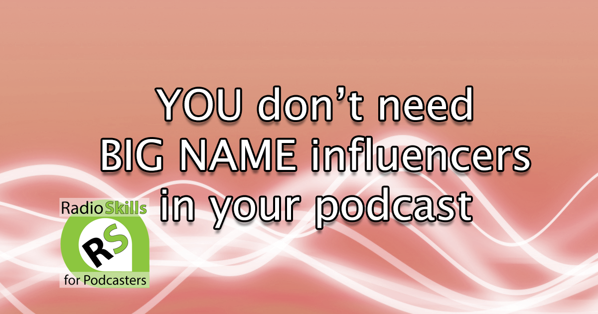 You don't need BIG Name Influencers in your podcast.